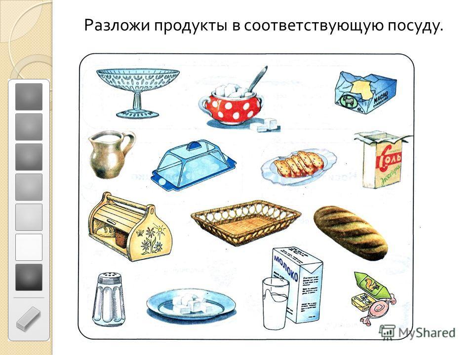 Разложи продукты в соответствующую посуду.