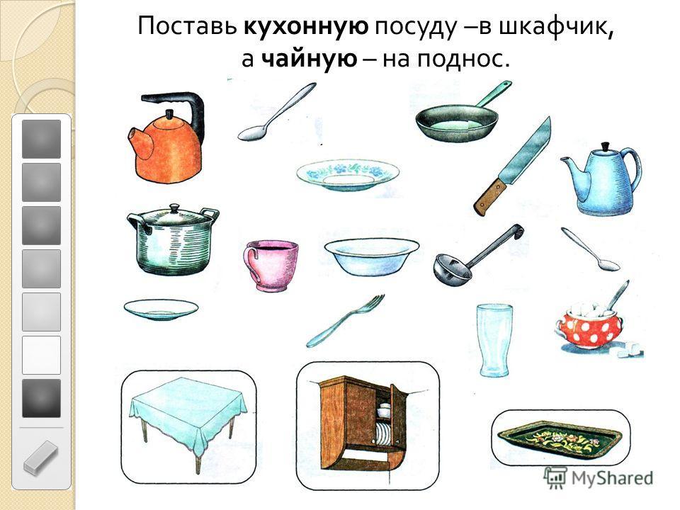Поставь кухонную посуду – в шкафчик, а чайную – на поднос.