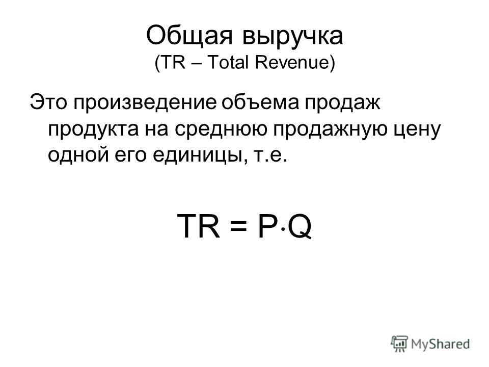 Общая выручка (TR – Total Revenue) Это произведение объема продаж продукта на среднюю продажную цену одной его единицы, т.е. TR = P Q