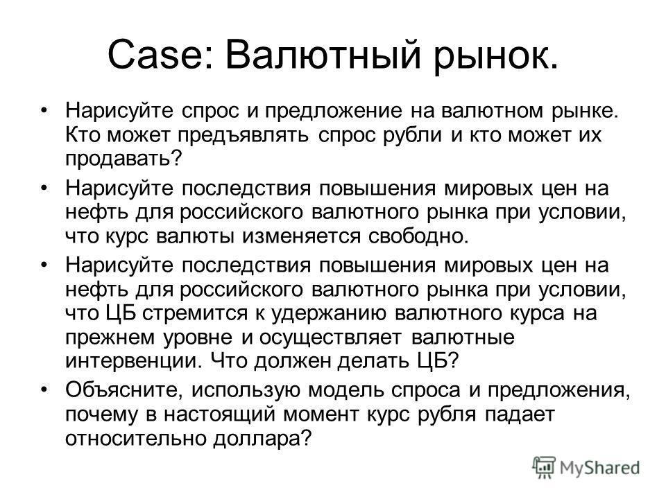 Case: Валютный рынок. Нарисуйте спрос и предложение на валютном рынке. Кто может предъявлять спрос рубли и кто может их продавать? Нарисуйте последствия повышения мировых цен на нефть для российского валютного рынка при условии, что курс валюты измен