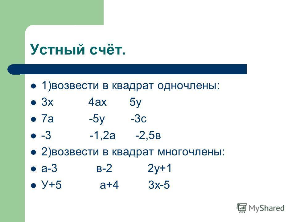 Устный счёт. 1)возвести в квадрат одночлены: 3х 4ах 5у 7а -5у -3с -3 -1,2а -2,5в 2)возвести в квадрат многочлены: а-3 в-2 2у+1 У+5 а+4 3х-5