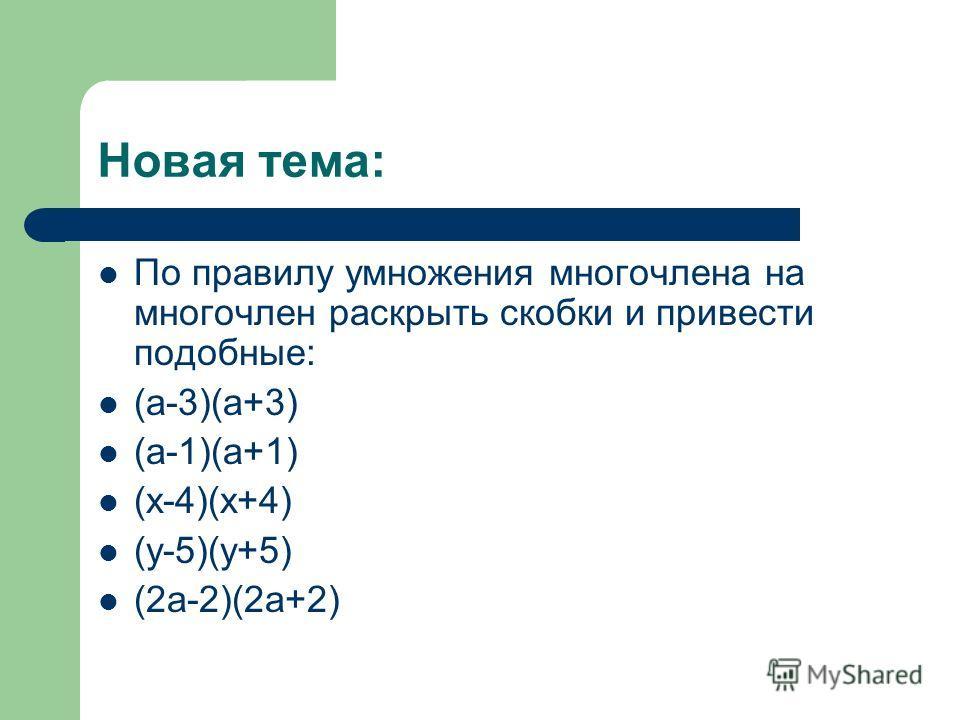 Новая тема: По правилу умножения многочлена на многочлен раскрыть скобки и привести подобные: (а-3)(а+3) (а-1)(а+1) (х-4)(х+4) (у-5)(у+5) (2а-2)(2а+2)