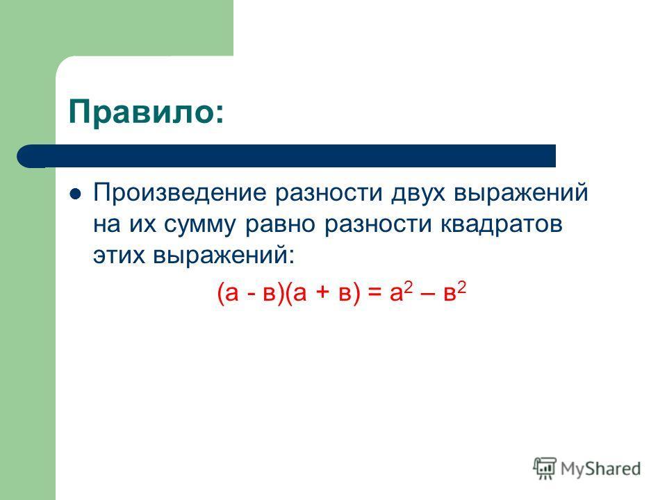 Правило: Произведение разности двух выражений на их сумму равно разности квадратов этих выражений: (а - в)(а + в) = а 2 – в 2