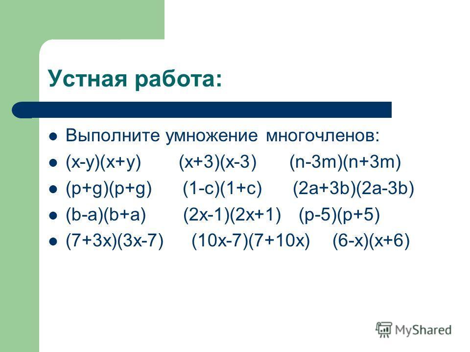 Устная работа: Выполните умножение многочленов: (х-у)(х+у) (х+3)(х-3) (n-3m)(n+3m) (p+g)(p+g) (1-c)(1+c) (2a+3b)(2a-3b) (b-a)(b+a) (2x-1)(2x+1) (p-5)(p+5) (7+3x)(3x-7) (10x-7)(7+10x) (6-x)(x+6)