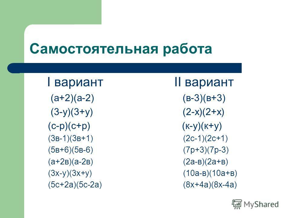Самостоятельная работа I вариантII вариант (а+2)(а-2) (в-3)(в+3) (3-у)(3+у) (2-х)(2+х) (с-p)(c+p) (к-у)(к+у) (3в-1)(3в+1) (2с-1)(2с+1) (5в+6)(5в-6) (7р+3)(7р-3) (а+2в)(а-2в) (2а-в)(2а+в) (3х-у)(3х+у) (10а-в)(10а+в) (5с+2а)(5с-2а) (8х+4а)(8х-4а)
