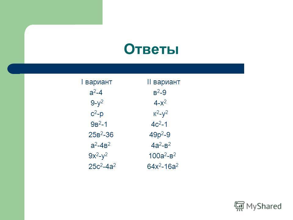 Ответы I вариантII вариант а 2 -4 в 2 -9 9-у 2 4-х 2 с 2 -р к 2 -у 2 9в 2 -1 4с 2 -1 25в 2 -36 49р 2 -9 а 2 -4в 2 4а 2 -в 2 9х 2 -у 2 100а 2 -в 2 25с 2 -4а 2 64х 2 -16а 2
