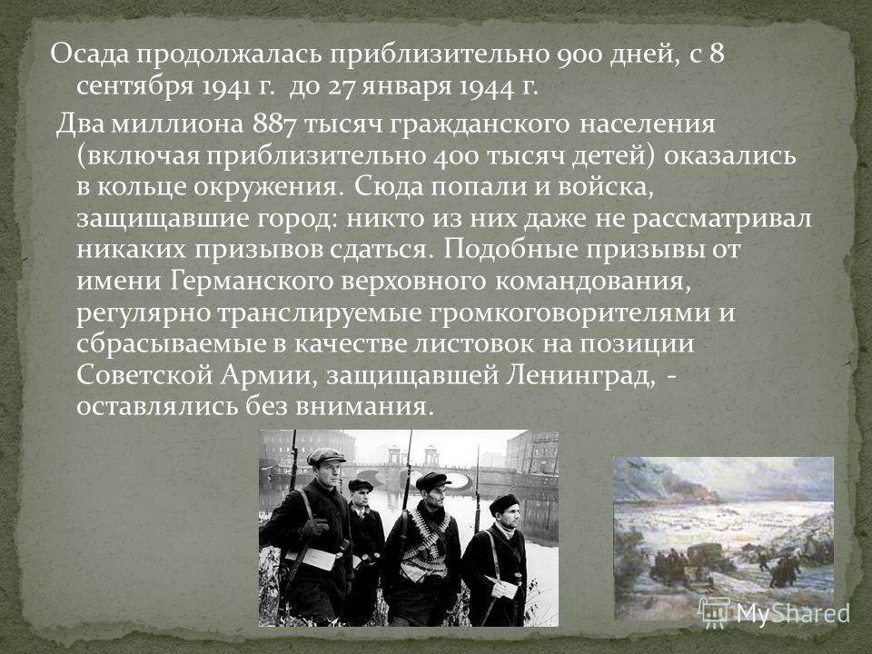 Осада продолжалась приблизительно 900 дней, с 8 сентября 1941 г. до 27 января 1944 г. Два миллиона 887 тысяч гражданского населения (включая приблизительно 400 тысяч детей) оказались в кольце окружения. Сюда попали и войска, защищавшие город: никто и