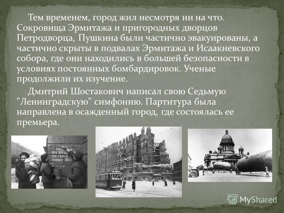 Тем временем, город жил несмотря ни на что. Сокровища Эрмитажа и пригородных дворцов Петродворца, Пушкина были частично эвакуированы, а частично скрыты в подвалах Эрмитажа и Исаакиевского собора, где они находились в большей безопасности в условиях п