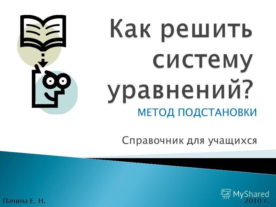 МЕТОД ПОДСТАНОВКИ Справочник для учащихся Пачина Е. Н.2010 г.