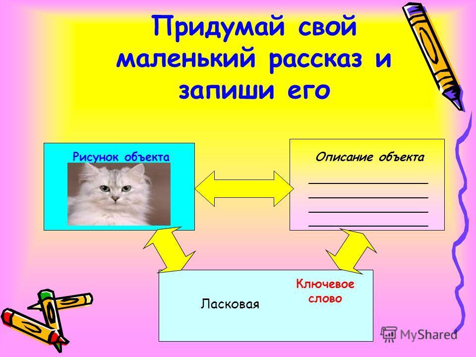 Придумай свой маленький рассказ и запиши его Рисунок объектаОписание объекта ________________ ________________ Ласковая Ключевое слово