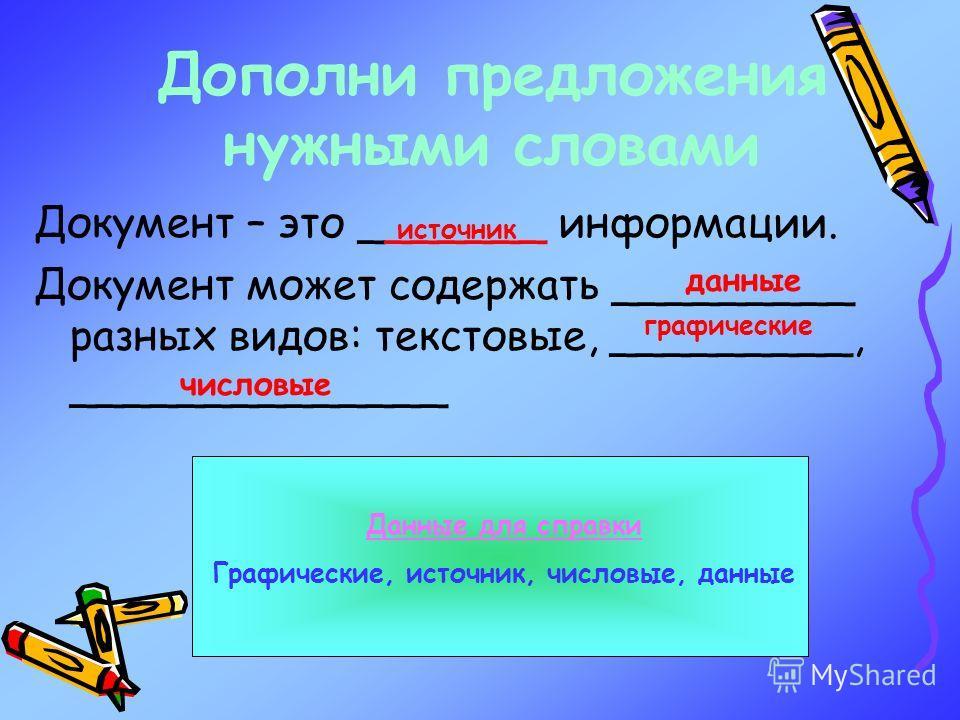 Дополни предложения нужными словами Документ – это _______ информации. Документ может содержать _________ разных видов: текстовые, _________, ______________ Данные для справки Графические, источник, числовые, данные источник данные графические числов