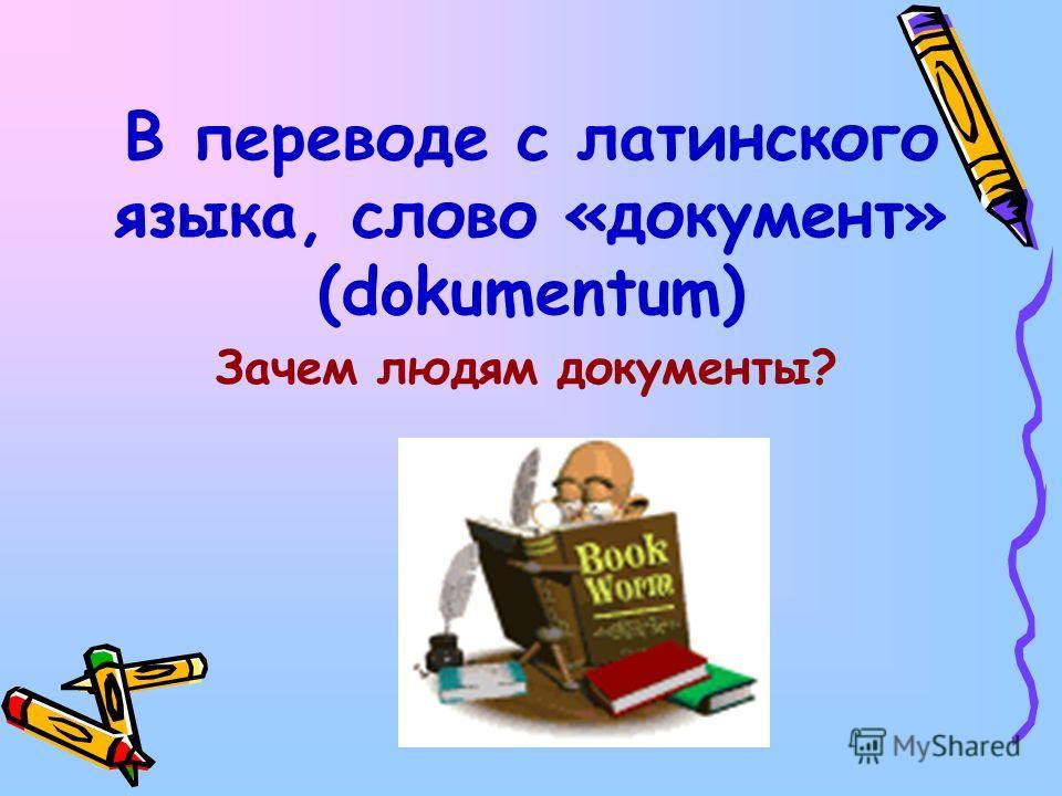 В переводе с латинского языка, слово «документ» (dokumentum) Зачем людям документы?