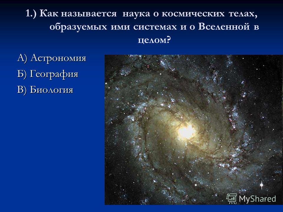 1.) Как называется наука о космических телах, образуемых ими системах и о Вселенной в целом? А) Астрономия Б) География В) Биология