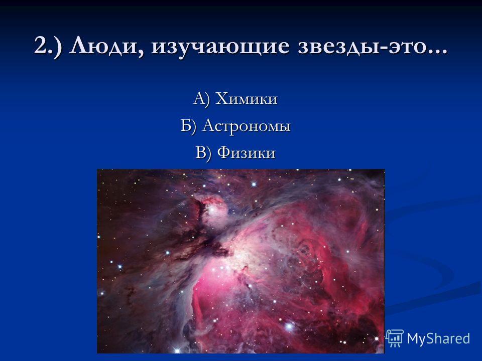 2.) Люди, изучающие звезды-это... А) Химики Б) Астрономы В) Физики