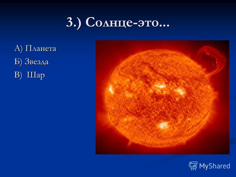 3.) Солнце-это... А) Планета Б) Звезда В) Шар