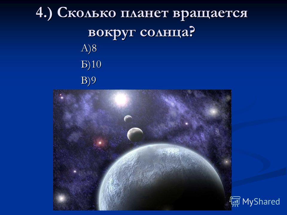 4.) Сколько планет вращается вокруг солнца? А)8Б)10В)9