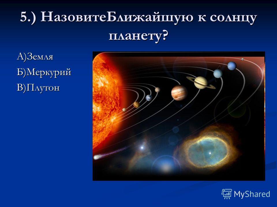5.) НазовитеБлижайшую к солнцу планету? А)Земля Б)Меркурий В)Плутон