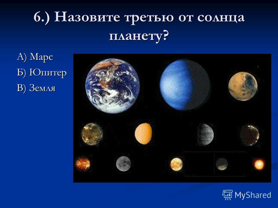 6.) Назовите третью от солнца планету? А) Марс Б) Юпитер В) Земля