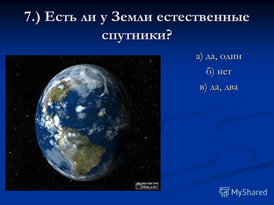 7.) Есть ли у Земли естественные спутники? а) да, один б) нет в) да, два