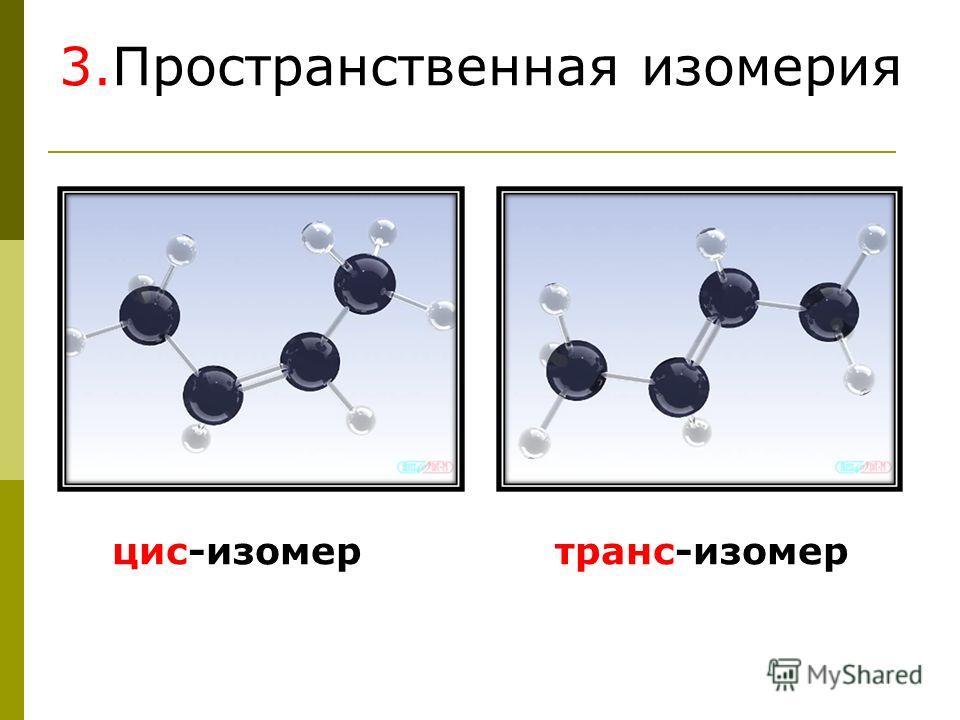 3.Пространственная изомерия цис-изомер транс-изомер
