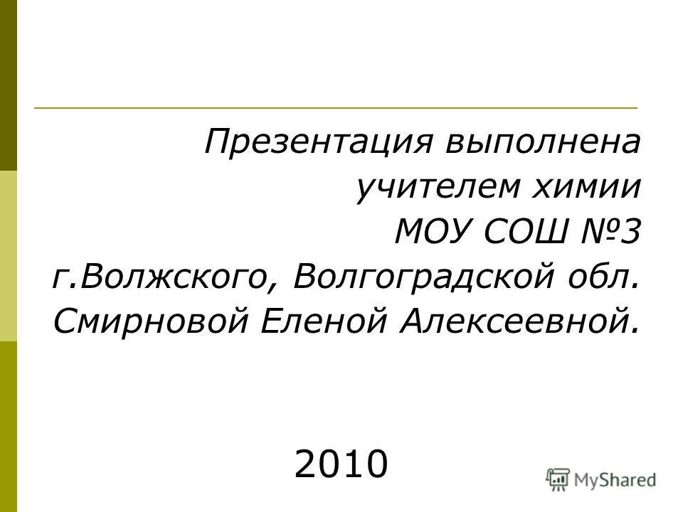 Презентация выполнена учителем химии МОУ СОШ 3 г.Волжского, Волгоградской обл. Смирновой Еленой Алексеевной. 2010