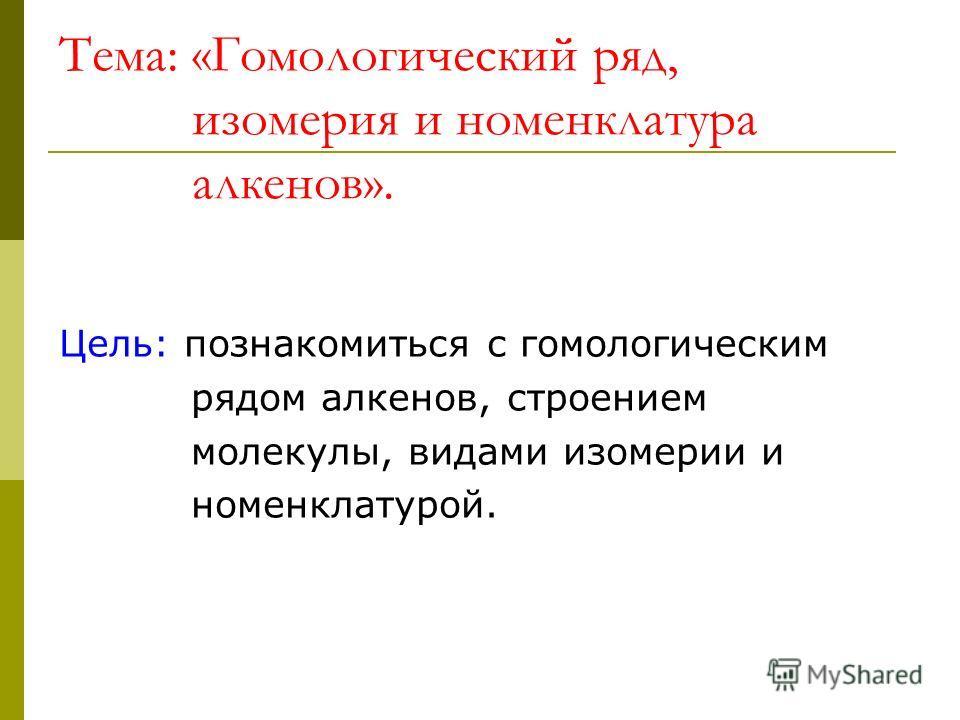 Тема: «Гомологический ряд, изомерия и номенклатура алкенов». Цель: познакомиться с гомологическим рядом алкенов, строением молекулы, видами изомерии и номенклатурой.