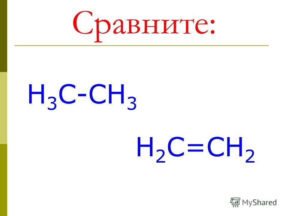 Сравните: Н 3 С-СН 3 Н 2 С=СН 2