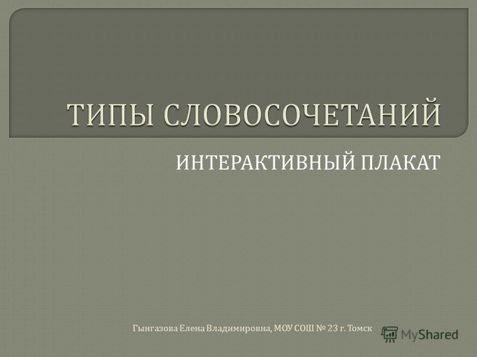 ИНТЕРАКТИВНЫЙ ПЛАКАТ Гынгазова Елена Владимировна, МОУ СОШ 23 г. Томск