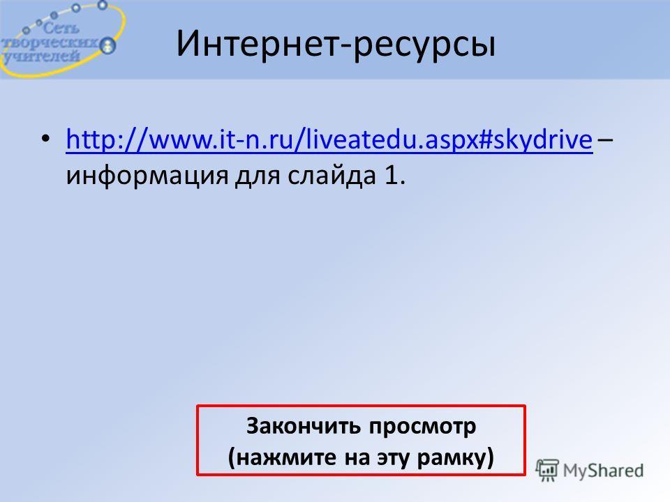 Интернет-ресурсы http://www.it-n.ru/liveatedu.aspx#skydrive – информация для слайда 1. http://www.it-n.ru/liveatedu.aspx#skydrive Закончить просмотр (нажмите на эту рамку)