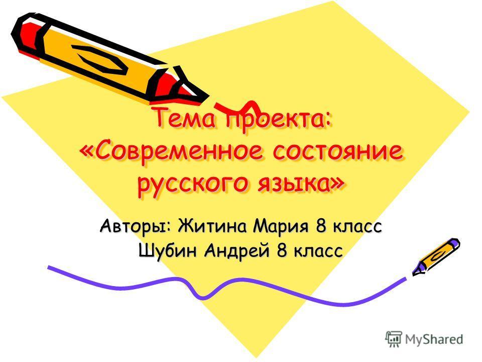 Тема проекта: «Современное состояние русского языка» Авторы: Житина Мария 8 класс Шубин Андрей 8 класс