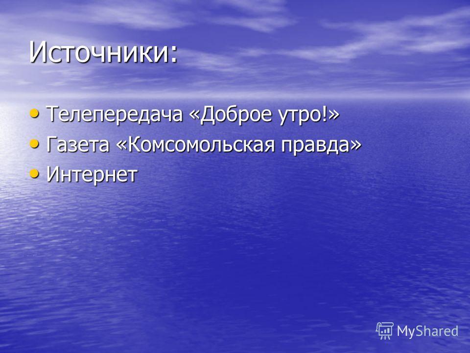 Источники: Телепередача «Доброе утро!» Телепередача «Доброе утро!» Газета «Комсомольская правда» Газета «Комсомольская правда» Интернет Интернет
