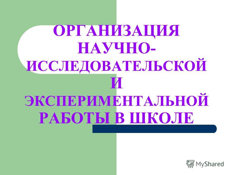 ОРГАНИЗАЦИЯ НАУЧНО- ИССЛЕДОВАТЕЛЬСКОЙ И ЭКСПЕРИМЕНТАЛЬНОЙ РАБОТЫ В ШКОЛЕ