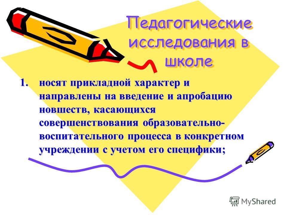 Педагогические исследования в школе 1.носят прикладной характер и направлены на введение и апробацию новшеств, касающихся совершенствования образовательно- воспитательного процесса в конкретном учреждении с учетом его специфики;
