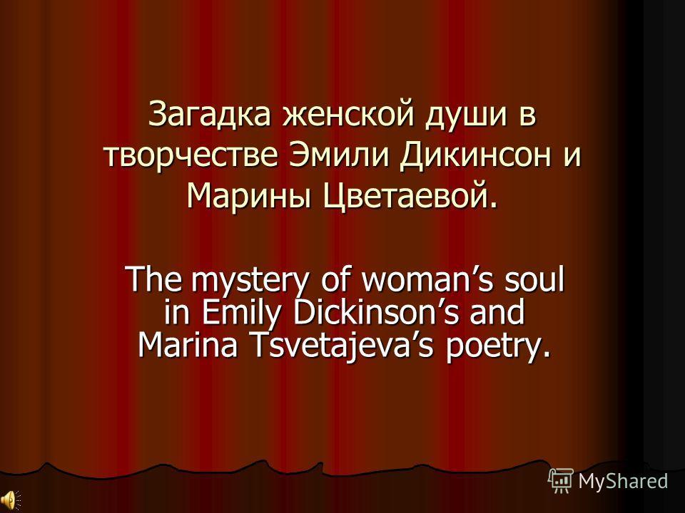Загадка женской души в творчестве Эмили Дикинсон и Марины Цветаевой. The mystery of womans soul in Emily Dickinsons and Marina Tsvetajevas poetry.