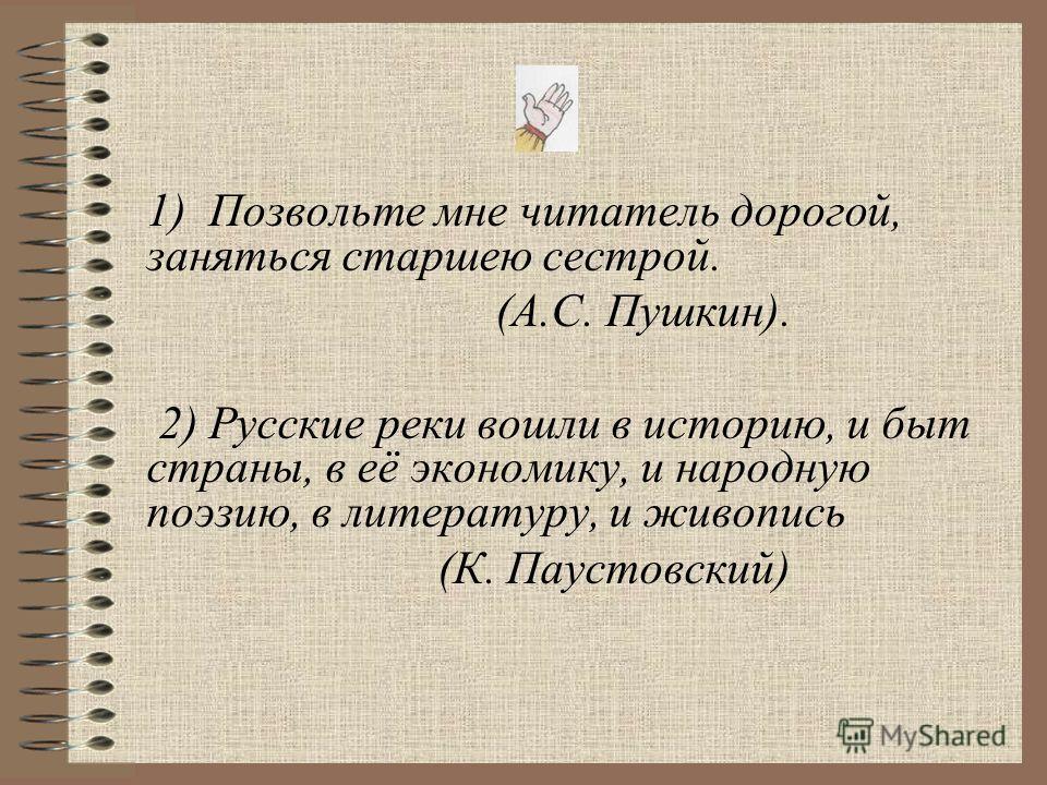 1) Позвольте мне читатель дорогой, заняться старшею сестрой. (А.С. Пушкин). 2) Русские реки вошли в историю, и быт страны, в её экономику, и народную поэзию, в литературу, и живопись (К. Паустовский)