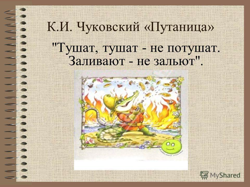 Тушат, тушат - не потушат. Заливают - не зальют. К.И. Чуковский «Путаница»