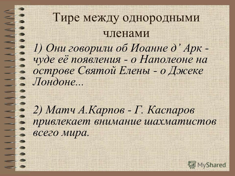 1) Они говорили об Иоанне д Арк - чуде её появления - о Наполеоне на острове Святой Елены - о Джеке Лондоне... 2) Матч А.Карпов - Г. Каспаров привлекает внимание шахматистов всего мира. Тире между однородными членами