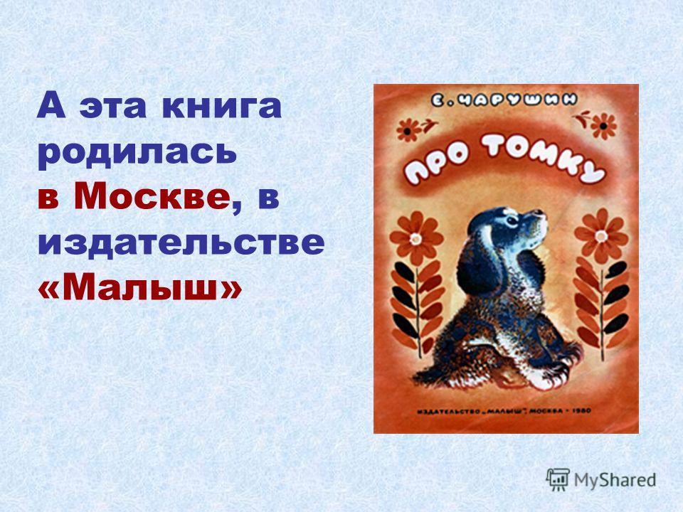 А эта книга родилась в Москве, в издательстве «Малыш»