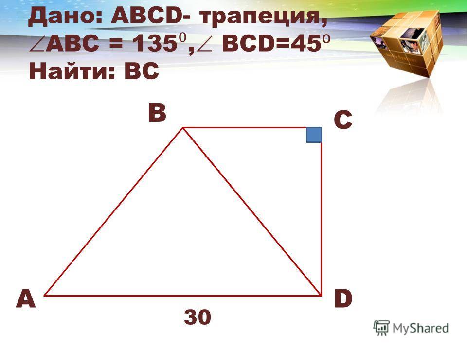 Дано: АВСD- трапеция, ABC = 135, BCD=45 Найти: BC A B C D 30