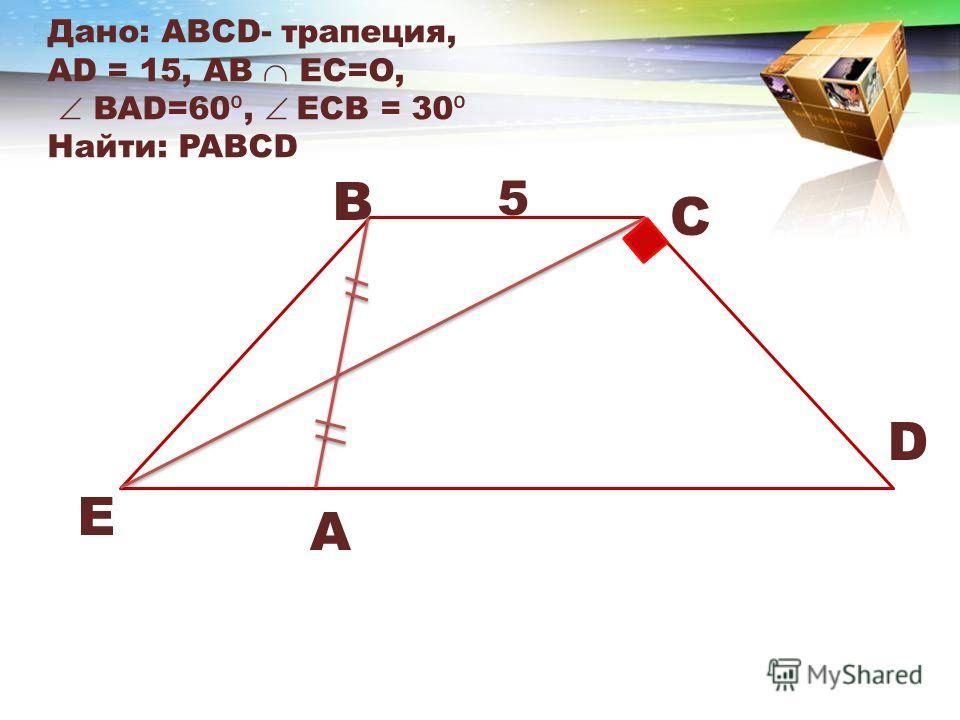 Дано: АВСD- трапеция, АD = 15, AB EC=O, BAD=60, ECB = 30 Найти: PABCD E B C D A 5
