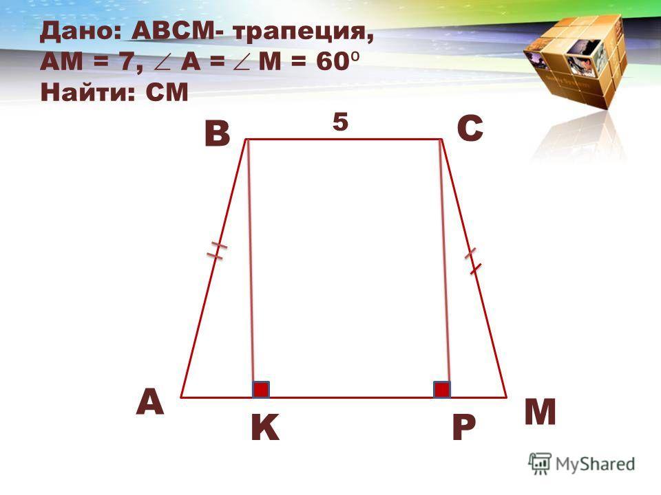 Дано: АВСM- трапеция, АM = 7, A = M = 60 Найти: CM B C A M 5 KP