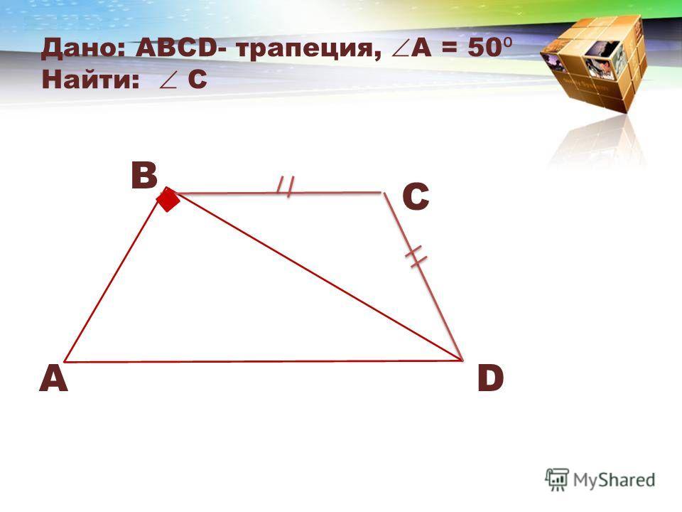 Дано: АВСD- трапеция, А = 50 Найти: C B A C D