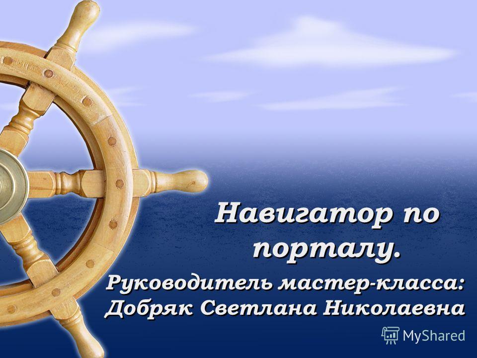 Навигатор по порталу. Руководитель мастер-класса: Добряк Светлана Николаевна