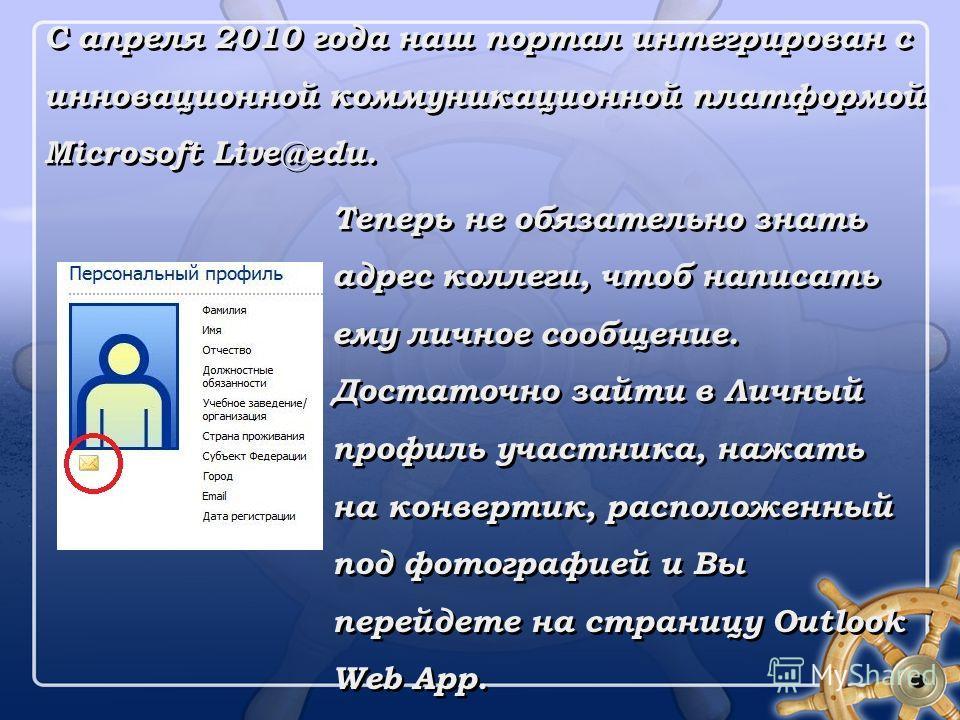 С апреля 2010 года наш портал интегрирован с инновационной коммуникационной платформой Microsoft Live@edu. Теперь не обязательно знать адрес коллеги, чтоб написать ему личное сообщение. Достаточно зайти в Личный профиль участника, нажать на конвертик