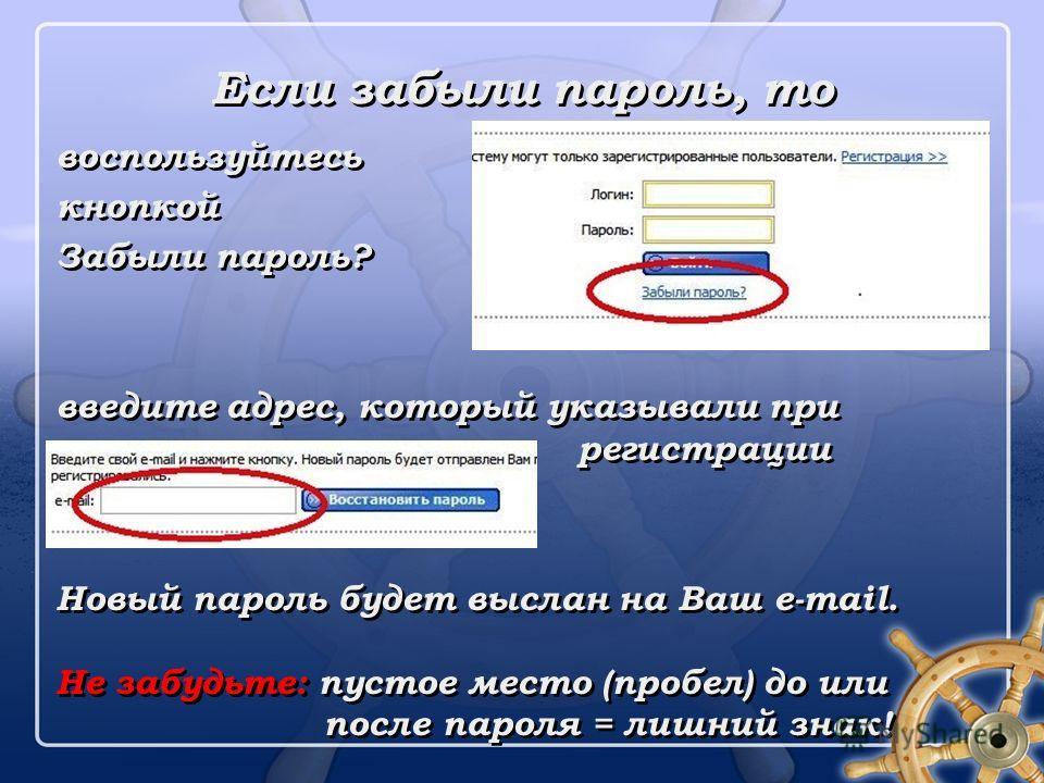 Если забыли пароль, то воспользуйтесь кнопкой Забыли пароль? введите адрес, который указывали при регистрации Новый пароль будет выслан на Ваш e-mail. Не забудьте: пустое место (пробел) до или после пароля = лишний знак! воспользуйтесь кнопкой Забыли