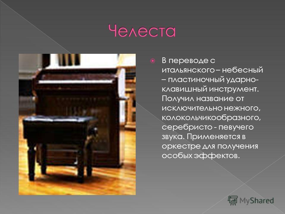 В переводе с итальянского – небесный – пластиночный ударно- клавишный инструмент. Получил название от исключительно нежного, колокольчикообразного, серебристо - певучего звука. Применяется в оркестре для получения особых эффектов.