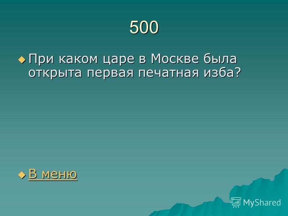 500 При каком царе в Москве была открыта первая печатная изба? При каком царе в Москве была открыта первая печатная изба? В меню В меню В меню В меню