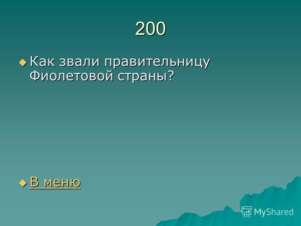 200 Как звали правительницу Фиолетовой страны? Как звали правительницу Фиолетовой страны? В меню В меню В меню В меню