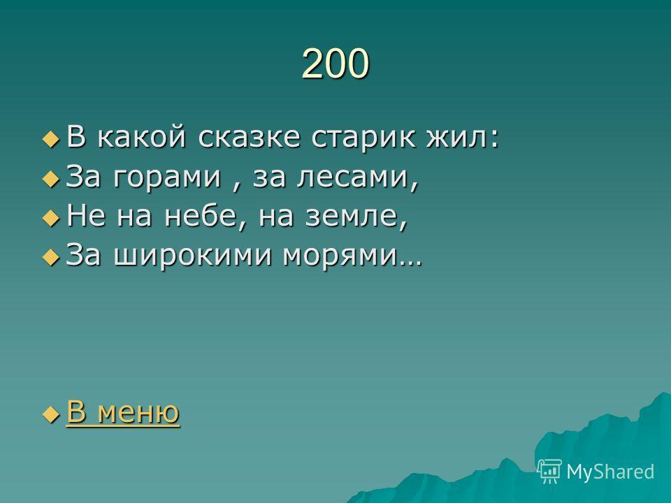 200 В какой сказке старик жил: В какой сказке старик жил: За горами, за лесами, За горами, за лесами, Не на небе, на земле, Не на небе, на земле, За широкими морями… За широкими морями… В меню В меню В меню В меню