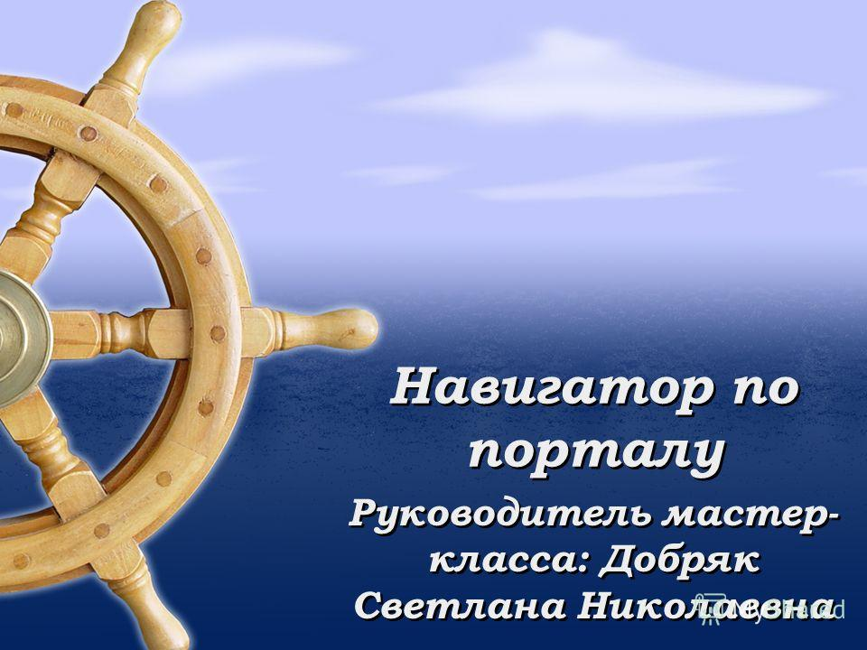 Навигатор по порталу Руководитель мастер- класса: Добряк Светлана Николаевна